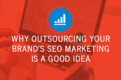 Why Outsourcing Your Brand's SEO Marketing Is a Good Idea