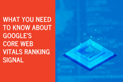 What You Need to Know About Google's Core Web Vitals Ranking Signal